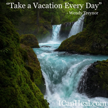 2020.03.13.Take a Vacation Every Day by Dr. Wendy Treynor at ICanHeal.com
